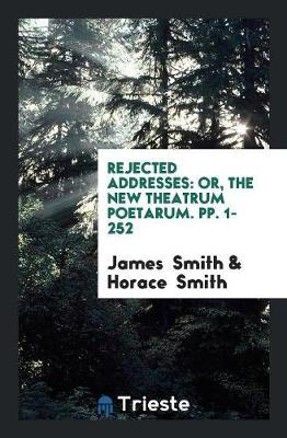 Rejected Addresses: Or, the New Theatrum Poetarum. Pp. 1-252 (Paperback)