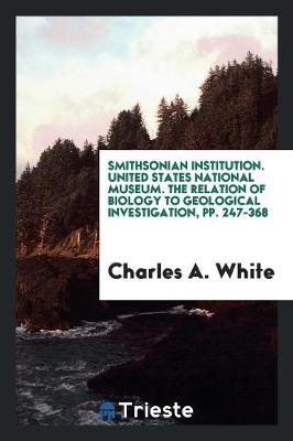 Smithsonian Institution. United States National Museum. the Relation of Biology to Geological Investigation, Pp. 247-368 (Paperback)