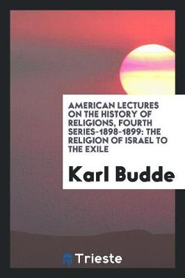 American Lectures on the History of Religions, Fourth Series-1898-1899: The Religion of Israel to the Exile (Paperback)