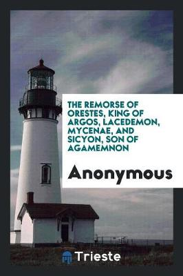 The Remorse of Orestes, King of Argos, Lacedemon, Mycenae, and Sicyon, Son of Agamemnon (Paperback)