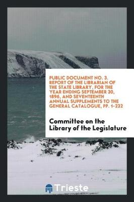 Public Document No. 3. Report of the Librarian of the State Library, for the Year Ending September 30, 1896, and Seventeenth Annual Supplements to the General Catalogue, Pp. 1-232 (Paperback)