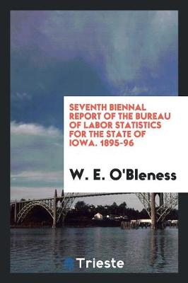 Seventh Biennal Report of the Bureau of Labor Statistics for the State of Iowa. 1895-96 (Paperback)