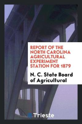 Report of the North Carolina Agricultural Experiment Station for 1879 (Paperback)