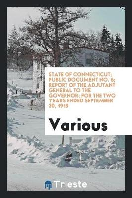 State of Connecticut; Public Document No. 6; Report of the Adjutant General to the Governor; For the Two Years Ended September 30, 1918 (Paperback)