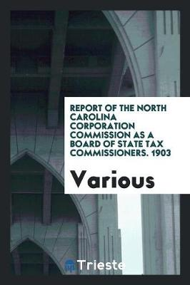Report of the North Carolina Corporation Commission as a Board of State Tax Commissioners. 1903 (Paperback)