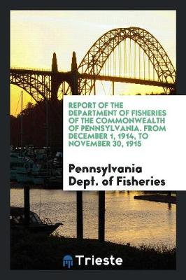 Report of the Department of Fisheries of the Commonwealth of Pennsylvania. from December 1, 1914, to November 30, 1915 (Paperback)