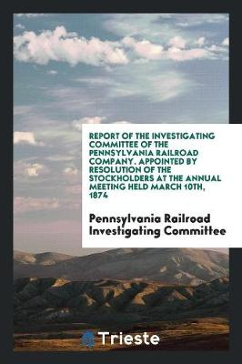 Report of the Investigating Committee of the Pennsylvania Railroad Company. Appointed by Resolution of the Stockholders at the Annual Meeting Held March 10th, 1874 (Paperback)