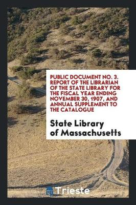 Public Document No. 3. Report of the Librarian of the State Library for the Fiscal Year Ending November 30, 1907, and Annual Supplement to the Catalogue (Paperback)