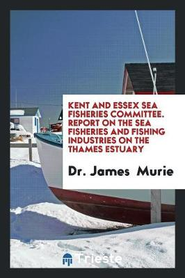 Kent and Essex Sea Fisheries Committee. Report on the Sea Fisheries and Fishing Industries on the Thames Estuary (Paperback)