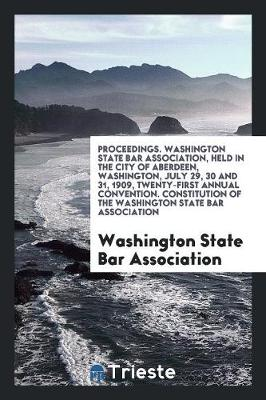 Proceedings. Washington State Bar Association, Held in the City of Aberdeen, Washington, July 29, 30 and 31, 1909, Twenty-First Annual Convention. Constitution of the Washington State Bar Association (Paperback)