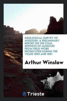 Geological Survey of Missouri: A Preliminary Report on the Coal Deposits of Missouri from Field Work Prosecuted During the Years 1890 and 1891 (Paperback)