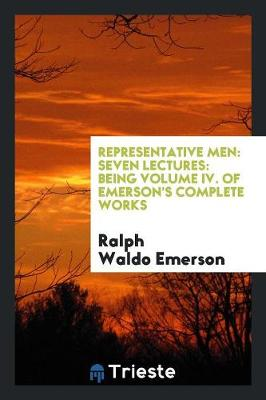 Representative Men: Seven Lectures: Being Volume IV. of Emerson's Complete Works (Paperback)