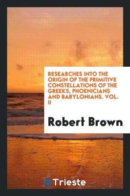 Researches Into the Origin of the Primitive Constellations of the Greeks, Phoenicians and Babylonians. Vol. II (Paperback)