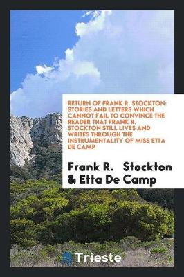 Return of Frank R. Stockton: Stories and Letters Which Cannot Fail to Convince the Reader That Frank R. Stockton Still Lives and Writes Through the Instrumentality of Miss Etta de Camp (Paperback)