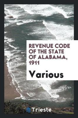 Revenue Code of the State of Alabama, 1911 (Paperback)