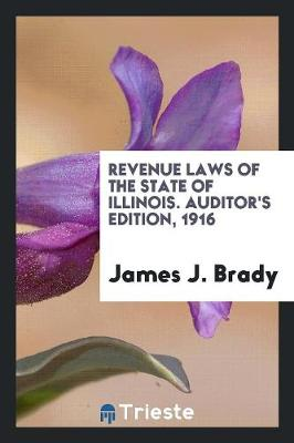 Revenue Laws of the State of Illinois. Auditor's Edition, 1916 (Paperback)