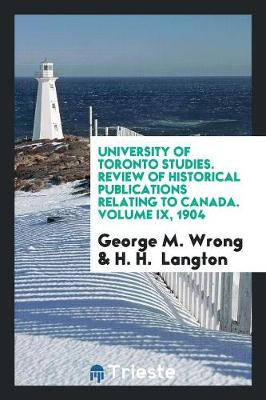 University of Toronto Studies. Review of Historical Publications Relating to Canada. Volume IX, 1904 (Paperback)