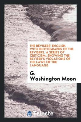 The Revisers' English. with Photographs of the Revisers. a Series of Criticism, Showing the Reviser's Violations of the Laws of the Language (Paperback)