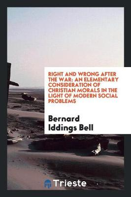 Right and Wrong After the War: An Elementary Consideration of Christian Morals in the Light of Modern Social Problems (Paperback)