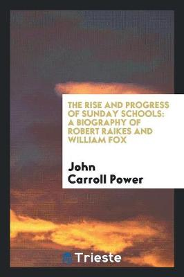 The Rise and Progress of Sunday Schools: A Biography of Robert Raikes and William Fox (Paperback)