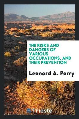The Risks and Dangers of Various Occupations, and Their Prevention (Paperback)