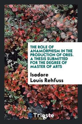 The Role of Anamorphism in the Production of Ores. a Thesis Submitted for the Degree of Master of Arts (Paperback)