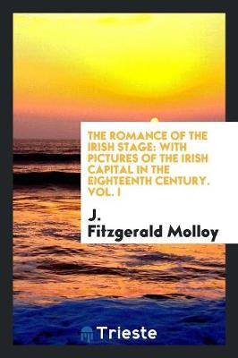 The Romance of the Irish Stage: With Pictures of the Irish Capital in the Eighteenth Century (Paperback)