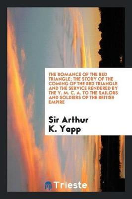 The Romance of the Red Triangle; The Story of the Coming of the Red Triangle and the Service Rendered by the Y. M. C. A. to the Sailors and Soldiers of the British Empire (Paperback)