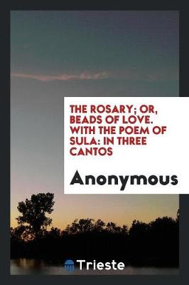The Rosary; Or, Beads of Love. with the Poem of Sula: In Three Cantos (Paperback)
