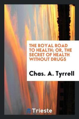 The Royal Road to Health: Or, the Secret of Health Without Drugs (Paperback)