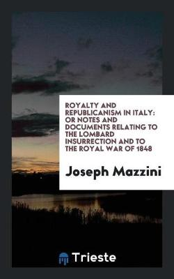 Royalty and Republicanism in Italy: Or Notes and Documents Relating to the Lombard Insurrection and to the Royal War of 1848 (Paperback)