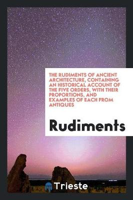 The Rudiments of Ancient Architecture, Containing an Historical Account of the Five Orders, with Their Proportions, and Examples of Each from Antiques (Paperback)