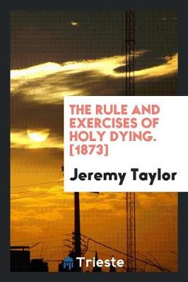 The Rule and Exercises of Holy Dying. [1873] (Paperback)