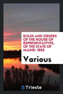 Rules and Orders of the House of Representatives, of the State of Maine: 1855 (Paperback)