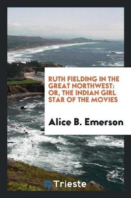 Ruth Fielding in the Great Northwest: Or, the Indian Girl Star of the Movies (Paperback)