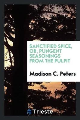 Sanctified Spice, Or, Pungent Seasonings from the Pulpit (Paperback)