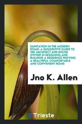 Sanitation in the Modern Home: A Suggestive Guide to the Architect and House Owner in Designing and Building a Residence Proving a Healthful Comfortable and Convenient Home (Paperback)