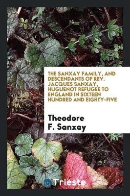 The Sanxay Family, and Descendants of Rev. Jacques Sanxay, Huguenot Refugee to England in Sixteen Hundred and Eighty-Five (Paperback)