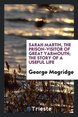 Sarah Martin, the Prison-Visitor of Great Yarmouth; The Story of a Useful Life (Paperback)