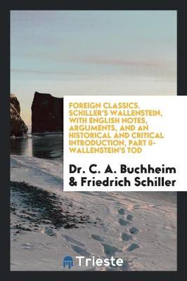 Foreign Classics. Schiller's Wallenstein, with English Notes, Arguments, and an Historical and Critical Introduction, Part II-Wallenstein's Tod (Paperback)