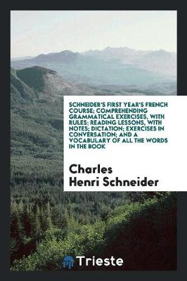 Schneider's First Year's French Course; Comprehending Grammatical Exercises, with Rules; Reading Lessons, with Notes; Dictation; Exercises in Conversation; And a Vocabulary of All the Words in the Book (Paperback)