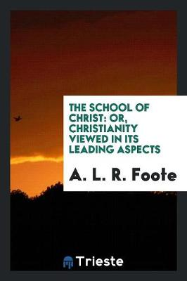 The School of Christ: Or, Christianity Viewed in Its Leading Aspects (Paperback)