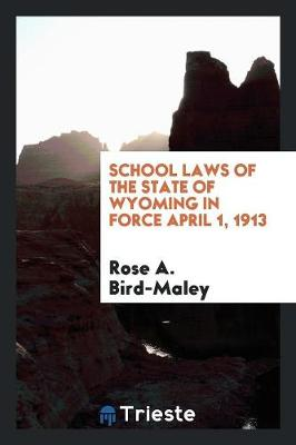 School Laws of the State of Wyoming in Force April 1, 1913 (Paperback)