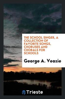 The School Singer, a Collection of Favorite Songs, Choruses and Chorals for Schools (Paperback)