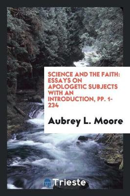 Science and the Faith: Essays on Apologetic Subjects with an Introduction, Pp. 1-234 (Paperback)