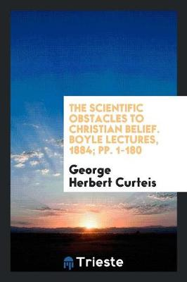 The Scientific Obstacles to Christian Belief. Boyle Lectures, 1884; Pp. 1-180 (Paperback)