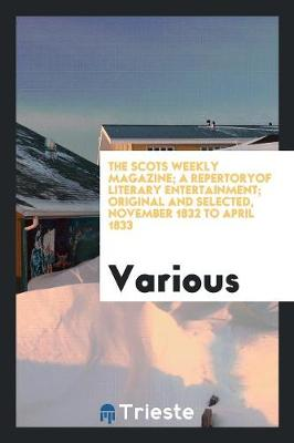 The Scots Weekly Magazine; A Repertoryof Literary Entertainment; Original and Selected, November 1832 to April 1833 (Paperback)