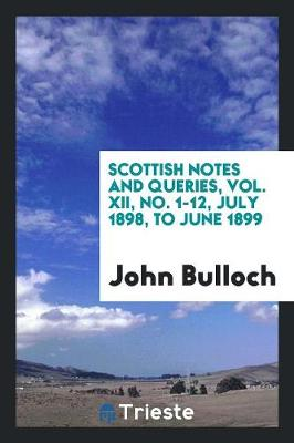 Scottish Notes and Queries, Vol. XII, No. 1-12, July 1898, to June 1899 (Paperback)