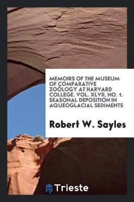 Memoirs of the Museum of Comparative Zo�logy at Harvard College. Vol. XLVII, No. 1. Seasonal Deposition in Aqueoglacial Sediments (Paperback)