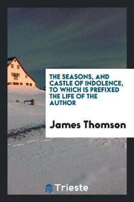 The Seasons, and Castle of Indolence, to Which Is Prefixed the Life of the Author (Paperback)